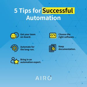 5 tips for successful automation: 1. get your team on board. 2. choose the right software. 3. Automate for the long run. 4. Keep documentation. 5. Bring in an automation expert.